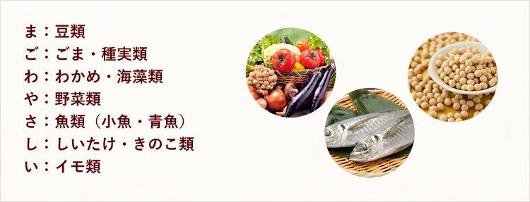 ま:豆類、ご:ごま・種実類、わ:わかめ・海藻類、や:野菜類、さ:魚類(小魚・青魚)、し:しいたけ・きのこ類、い:イモ類