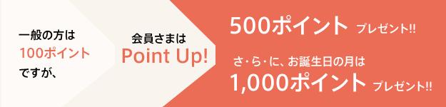 一般の方は100ポイントですが、会員さまはPointUp! / 500ポイントプレゼント!!さ・ら・に、御誕生日の月は1,000ポイントプレゼント!!